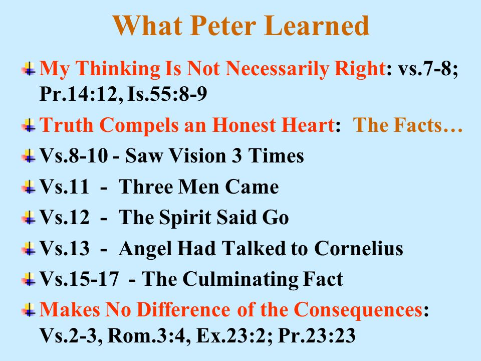 What Peter Learned My Thinking Is Not Necessarily Right: vs.7-8; Pr.14:12, Is.55:8-9 Truth Compels an Honest Heart: The Facts… Vs.8-10 - Saw Vision 3 Times Vs.11 - Three Men Came Vs.12 - The Spirit Said Go Vs.13 - Angel Had Talked to Cornelius Vs.15-17 - The Culminating Fact Makes No Difference of the Consequences: Vs.2-3, Rom.3:4, Ex.23:2; Pr.23:23