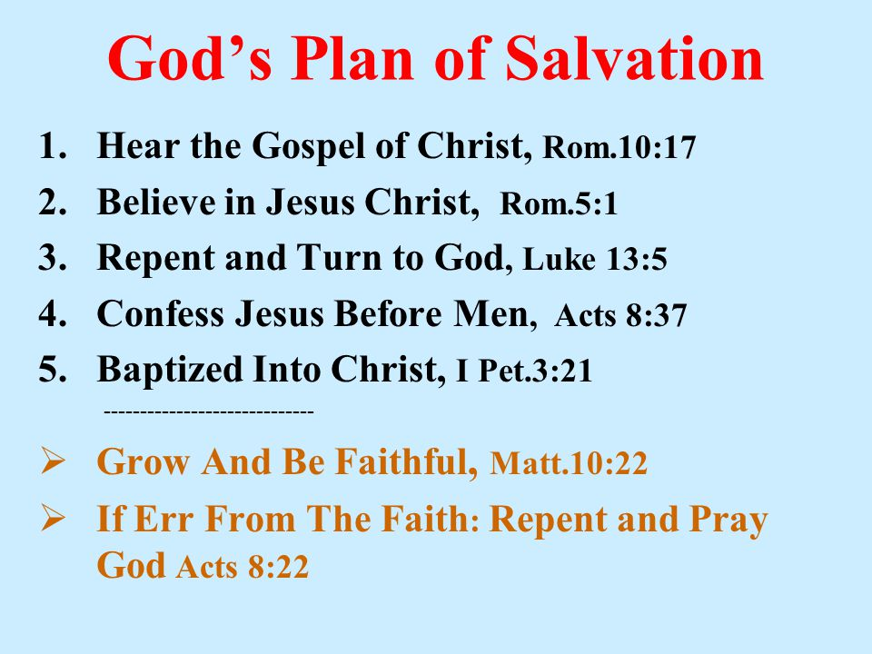 God's Plan of Salvation 1.Hear the Gospel of Christ, Rom.10:17 2.Believe in Jesus Christ, Rom.5:1 3.Repent and Turn to God, Luke 13:5 4.Confess Jesus Before Men, Acts 8:37 5.Baptized Into Christ, I Pet.3:21 -----------------------------  Grow And Be Faithful, Matt.10:22  If Err From The Faith : Repent and Pray God Acts 8:22