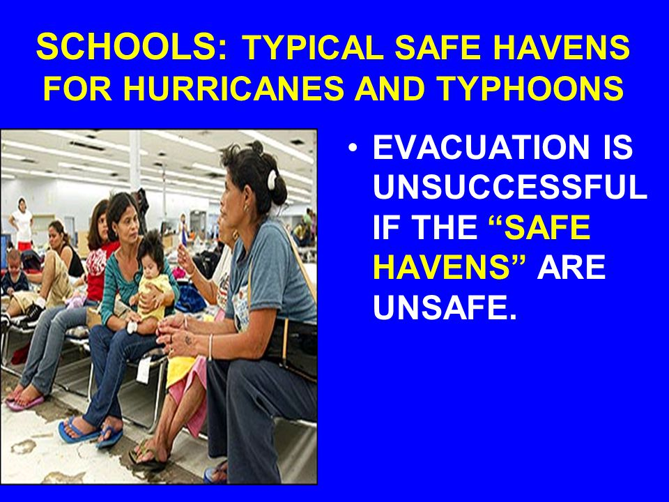 SCHOOLS: TYPICAL SAFE HAVENS FOR HURRICANES AND TYPHOONS EVACUATION IS UNSUCCESSFUL IF THE SAFE HAVENS ARE UNSAFE.