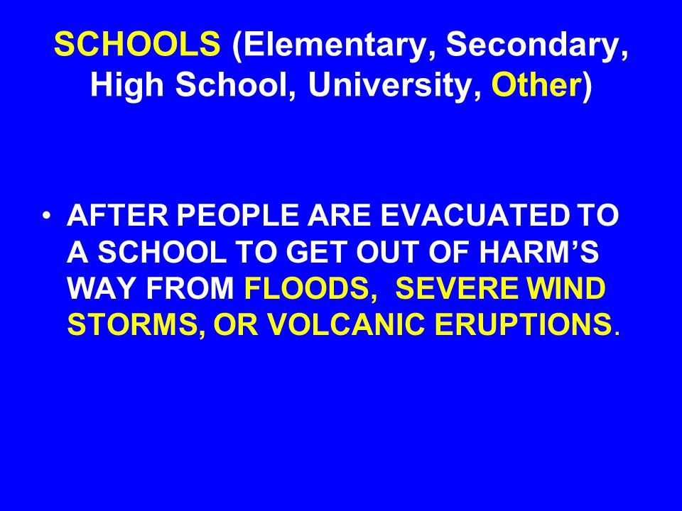 SCHOOLS (Elementary, Secondary, High School, University, Other) AFTER PEOPLE ARE EVACUATED TO A SCHOOL TO GET OUT OF HARM'S WAY FROM FLOODS, SEVERE WIND STORMS, OR VOLCANIC ERUPTIONS.