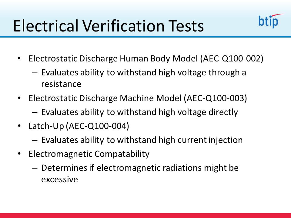 Electrical Verification Tests Electrostatic Discharge Human Body Model (AEC-Q100-002) – Evaluates ability to withstand high voltage through a resistance Electrostatic Discharge Machine Model (AEC-Q100-003) – Evaluates ability to withstand high voltage directly Latch-Up (AEC-Q100-004) – Evaluates ability to withstand high current injection Electromagnetic Compatability – Determines if electromagnetic radiations might be excessive