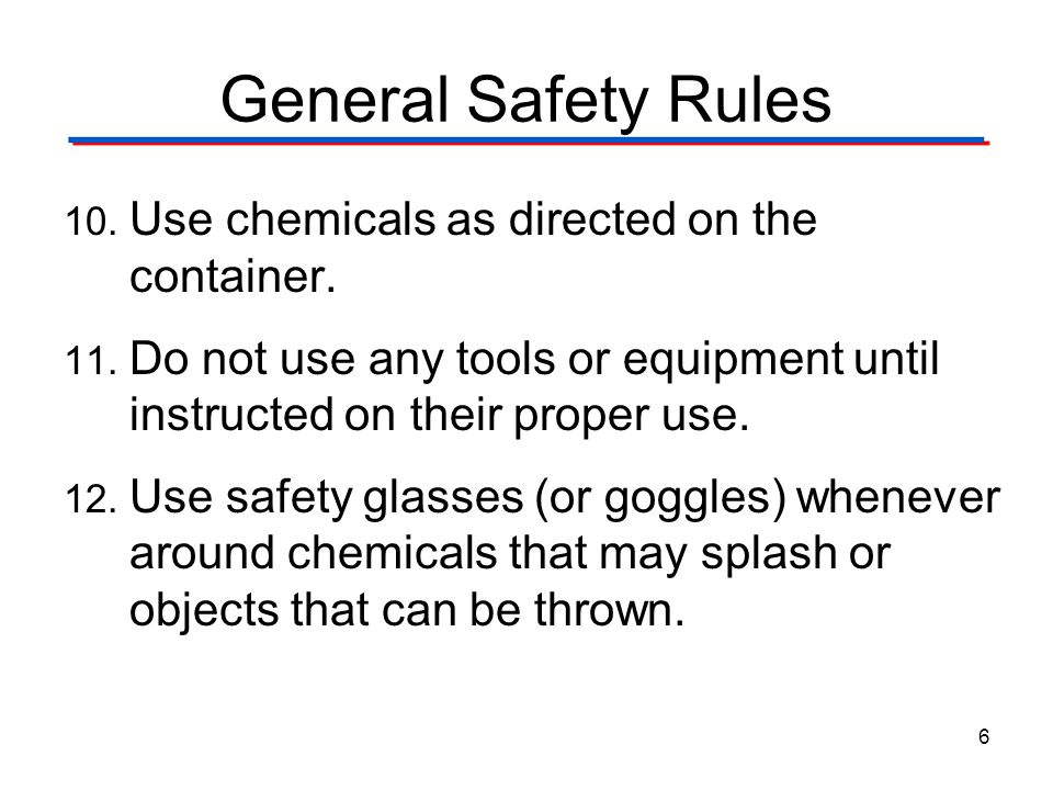General Safety Rules 10. Use chemicals as directed on the container. 11. Do not use any tools or equipment until instructed on their proper use. 12. U