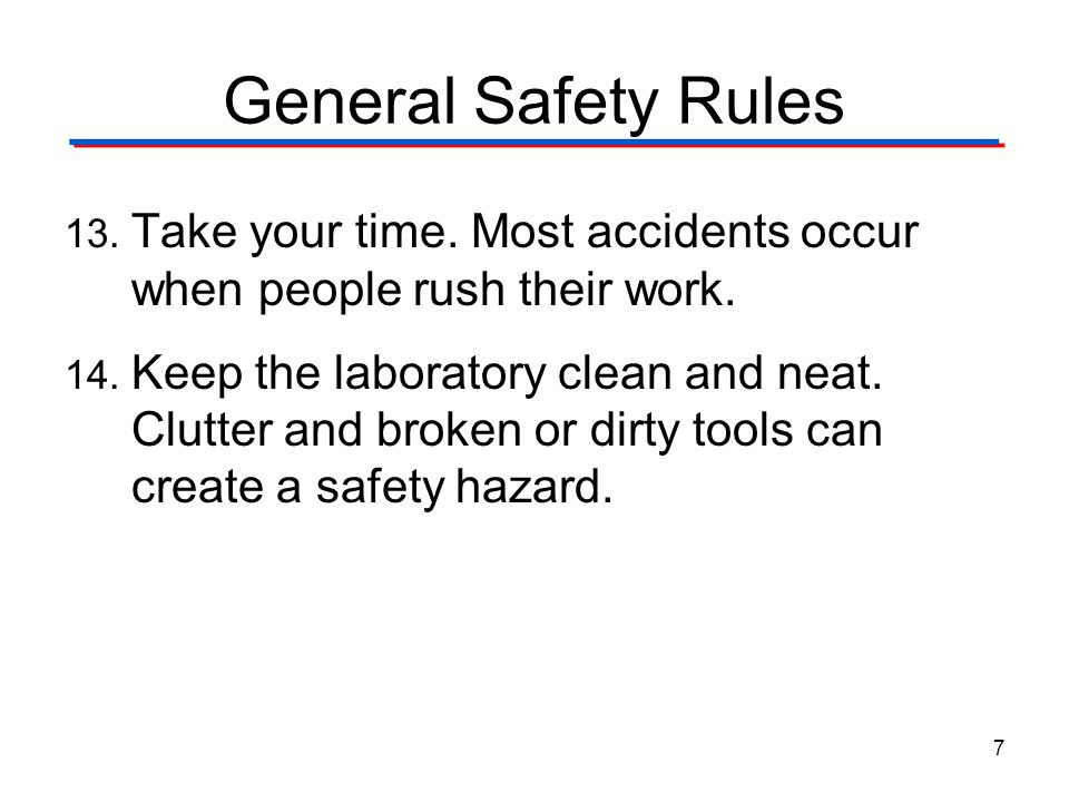 General Safety Rules 13. Take your time. Most accidents occur when people rush their work. 14. Keep the laboratory clean and neat. Clutter and broken