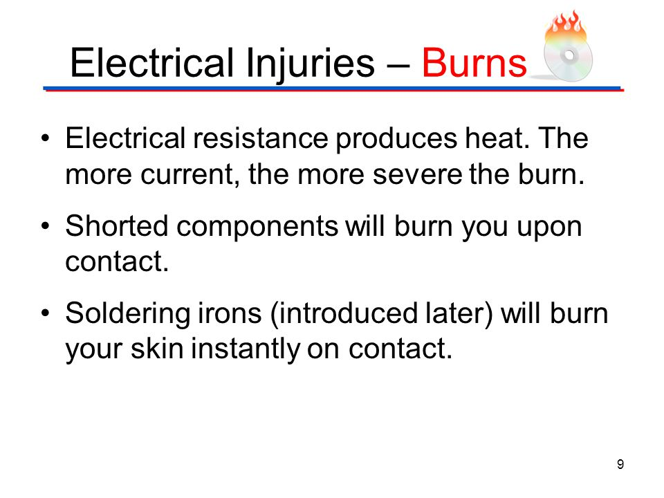 Electrical Injuries – Burns Electrical resistance produces heat. The more current, the more severe the burn. Shorted components will burn you upon con