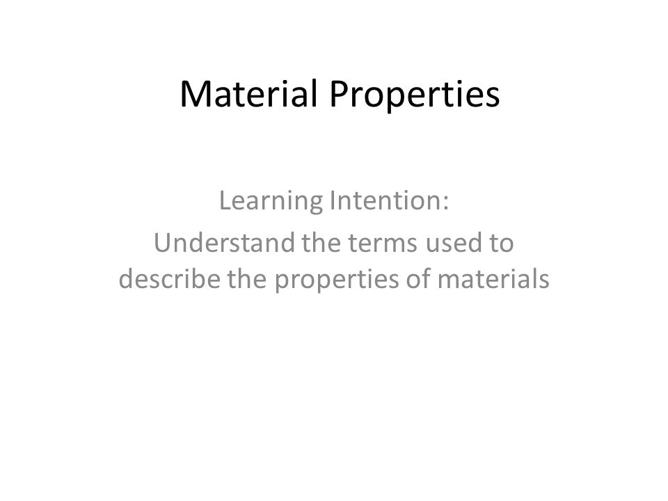 Material Properties Learning Intention: Understand the terms used to describe the properties of materials