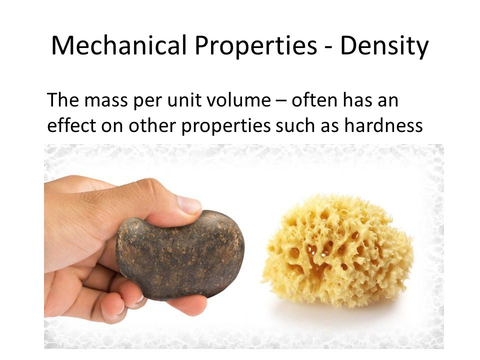 Mechanical Properties - Density The mass per unit volume – often has an effect on other properties such as hardness