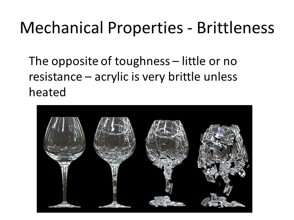 Mechanical Properties - Brittleness The opposite of toughness – little or no resistance – acrylic is very brittle unless heated