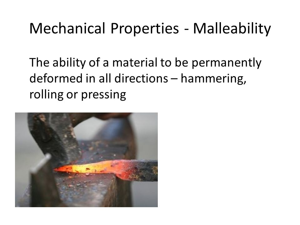 Mechanical Properties - Malleability The ability of a material to be permanently deformed in all directions – hammering, rolling or pressing