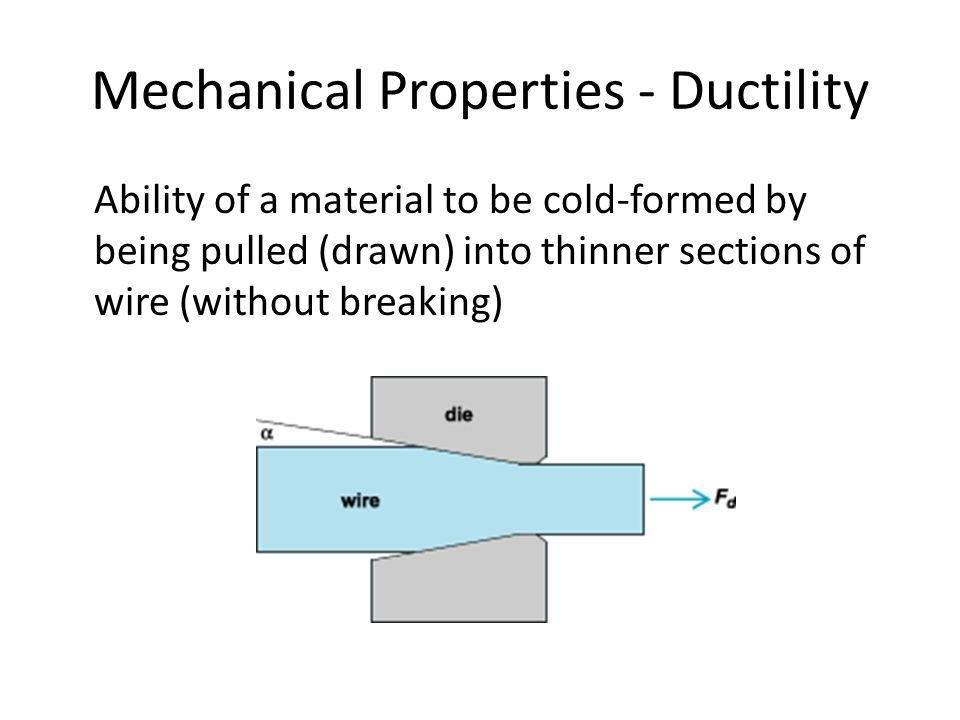 Mechanical Properties - Ductility Ability of a material to be cold-formed by being pulled (drawn) into thinner sections of wire (without breaking)