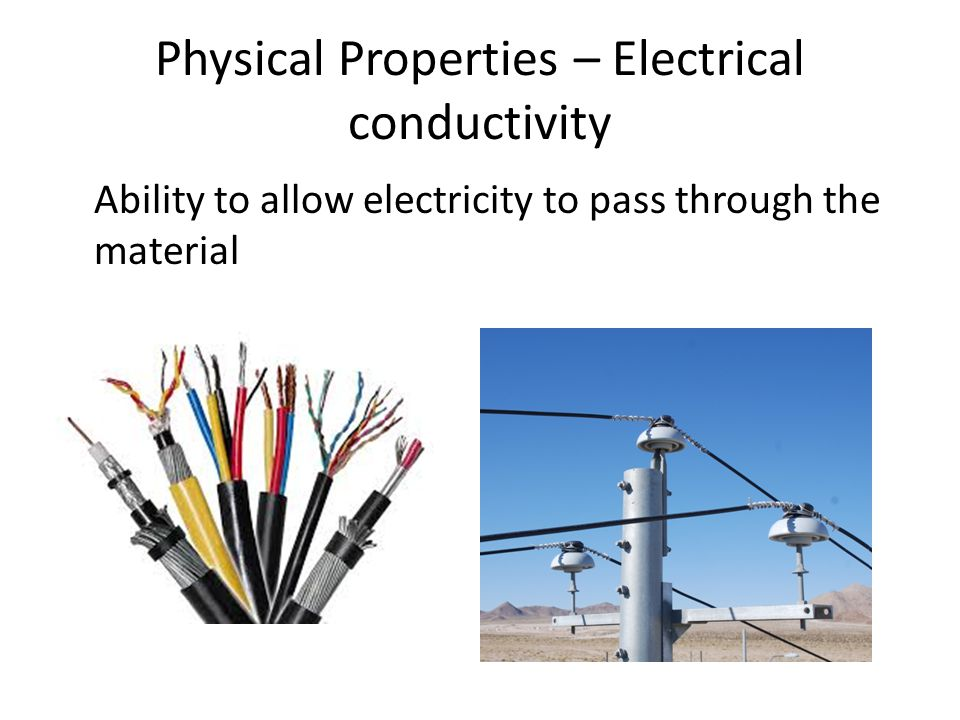 Physical Properties – Electrical conductivity Ability to allow electricity to pass through the material