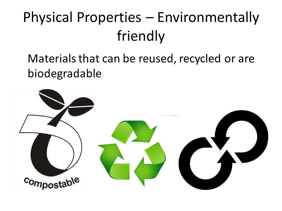 Physical Properties – Environmentally friendly Materials that can be reused, recycled or are biodegradable