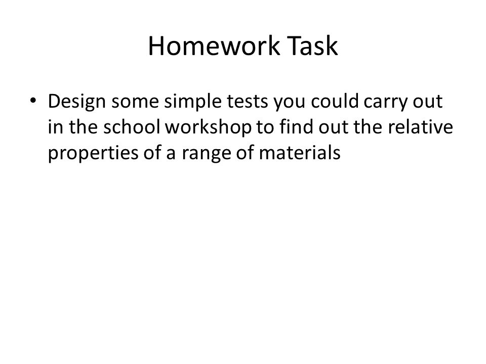 Homework Task Design some simple tests you could carry out in the school workshop to find out the relative properties of a range of materials