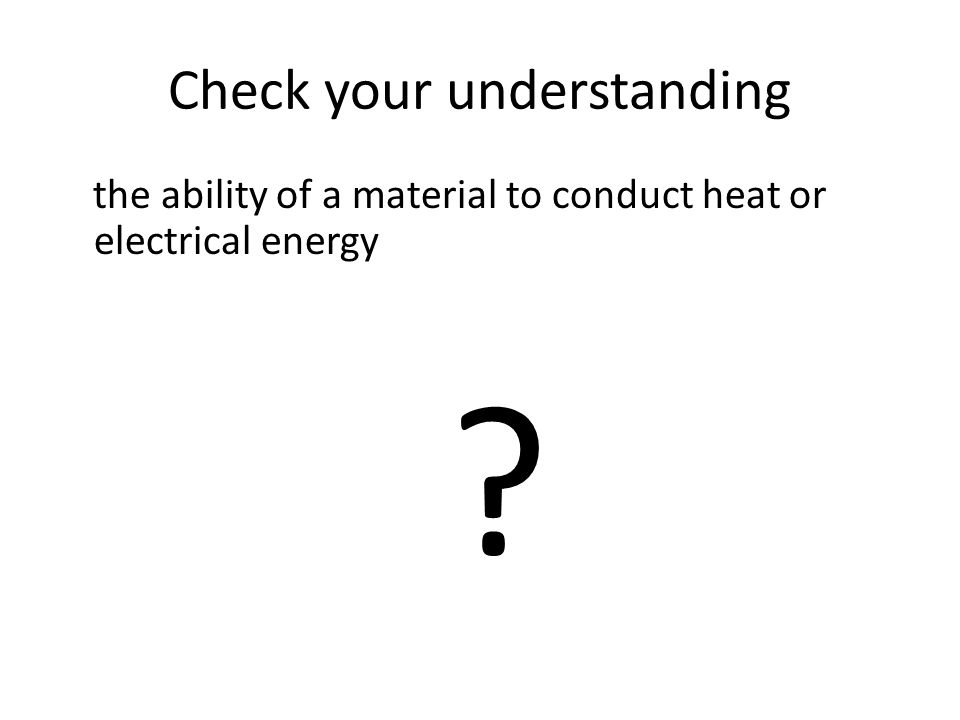 Check your understanding the ability of a material to conduct heat or electrical energy ?