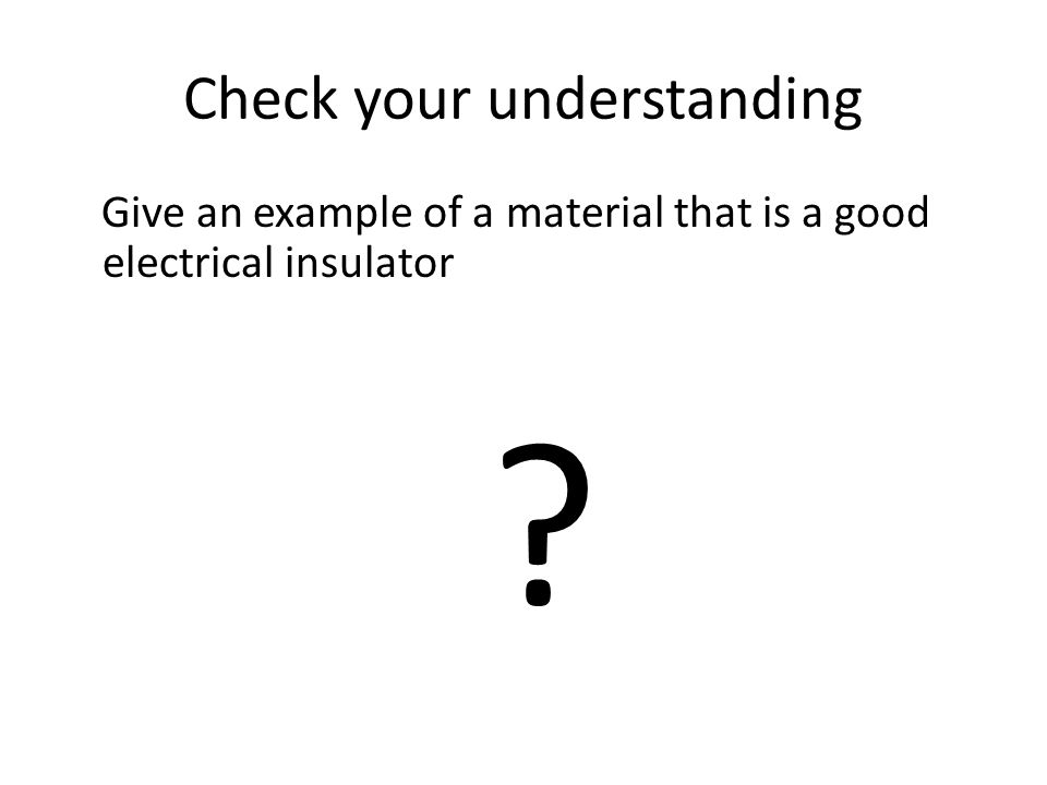 Check your understanding Give an example of a material that is a good electrical insulator ?