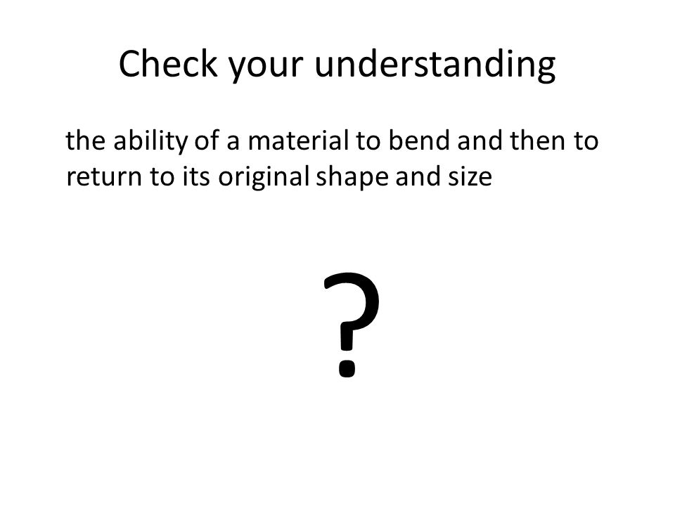 Check your understanding the ability of a material to bend and then to return to its original shape and size ?