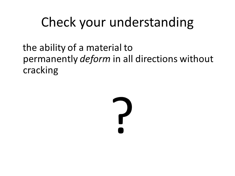 Check your understanding the ability of a material to permanently deform in all directions without cracking ?