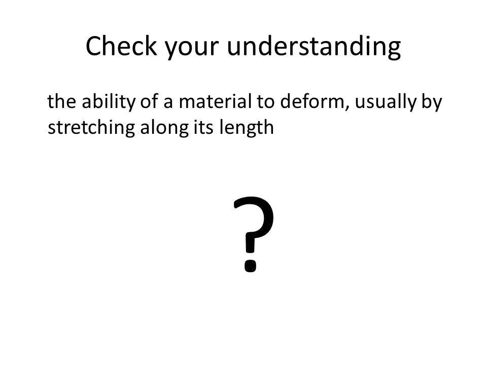 Check your understanding the ability of a material to deform, usually by stretching along its length ?