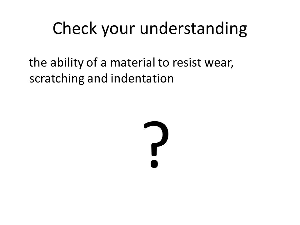 Check your understanding the ability of a material to resist wear, scratching and indentation ?