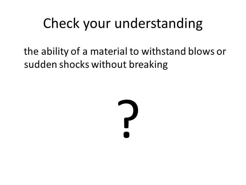 Check your understanding the ability of a material to withstand blows or sudden shocks without breaking ?