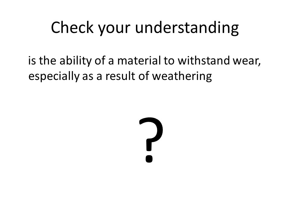 Check your understanding is the ability of a material to withstand wear, especially as a result of weathering ?