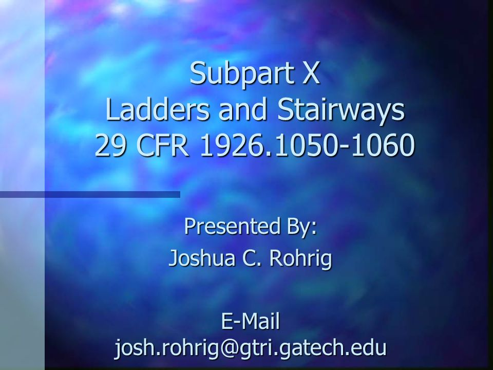 Subpart X Ladders and Stairways 29 CFR 1926.1050-1060 Presented By: Joshua C.