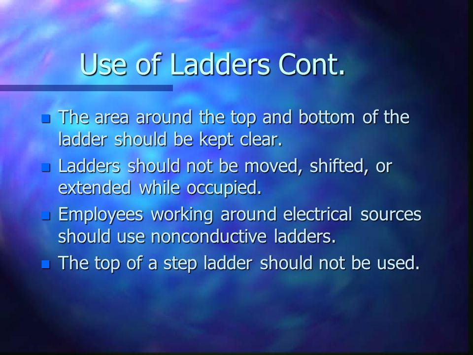 Use of Ladders Cont. n The area around the top and bottom of the ladder should be kept clear.