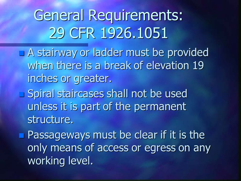 General Requirements: 29 CFR 1926.1051 n A stairway or ladder must be provided when there is a break of elevation 19 inches or greater.
