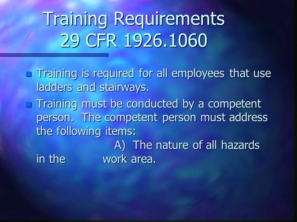 Training Requirements 29 CFR 1926.1060 n Training is required for all employees that use ladders and stairways.