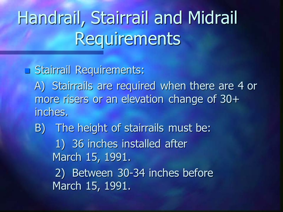 Handrail, Stairrail and Midrail Requirements n Stairrail Requirements: A) Stairrails are required when there are 4 or more risers or an elevation change of 30+ inches.