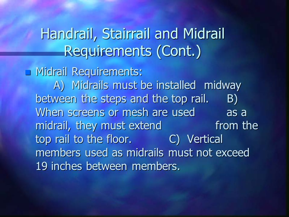 Handrail, Stairrail and Midrail Requirements (Cont.) n Midrail Requirements: A) Midrails must be installed midway between the steps and the top rail.B) When screens or mesh are used as a midrail, they must extend from the top rail to the floor.C) Vertical members used as midrails must not exceed 19 inches between members.