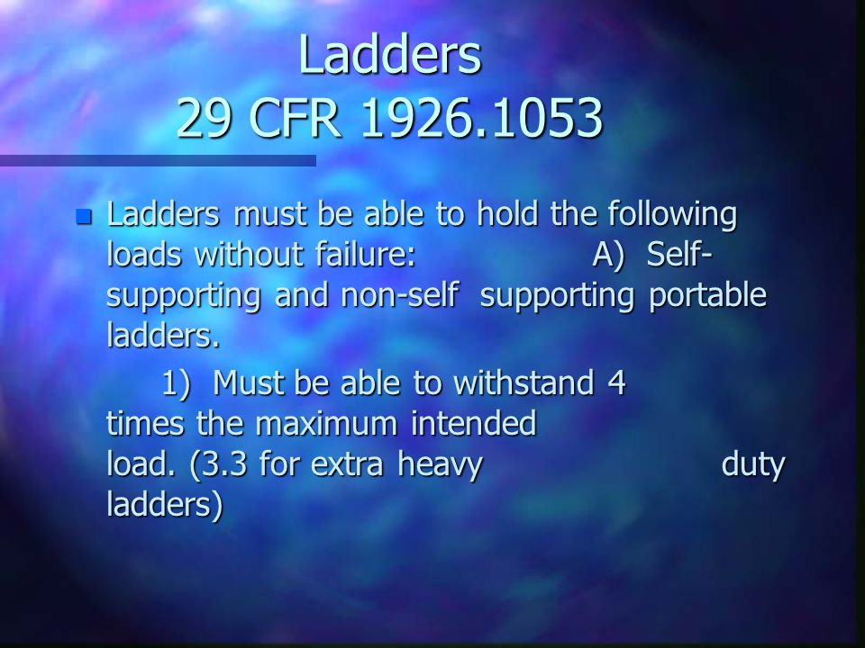 Ladders 29 CFR 1926.1053 n Ladders must be able to hold the following loads without failure:A) Self- supporting and non-self supporting portable ladders.
