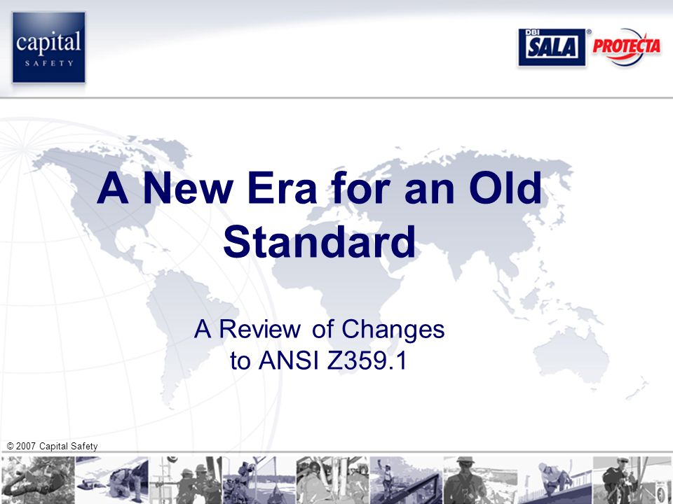 © 2007 Capital Safety A New Era for an Old Standard A Review of Changes to ANSI Z359.1