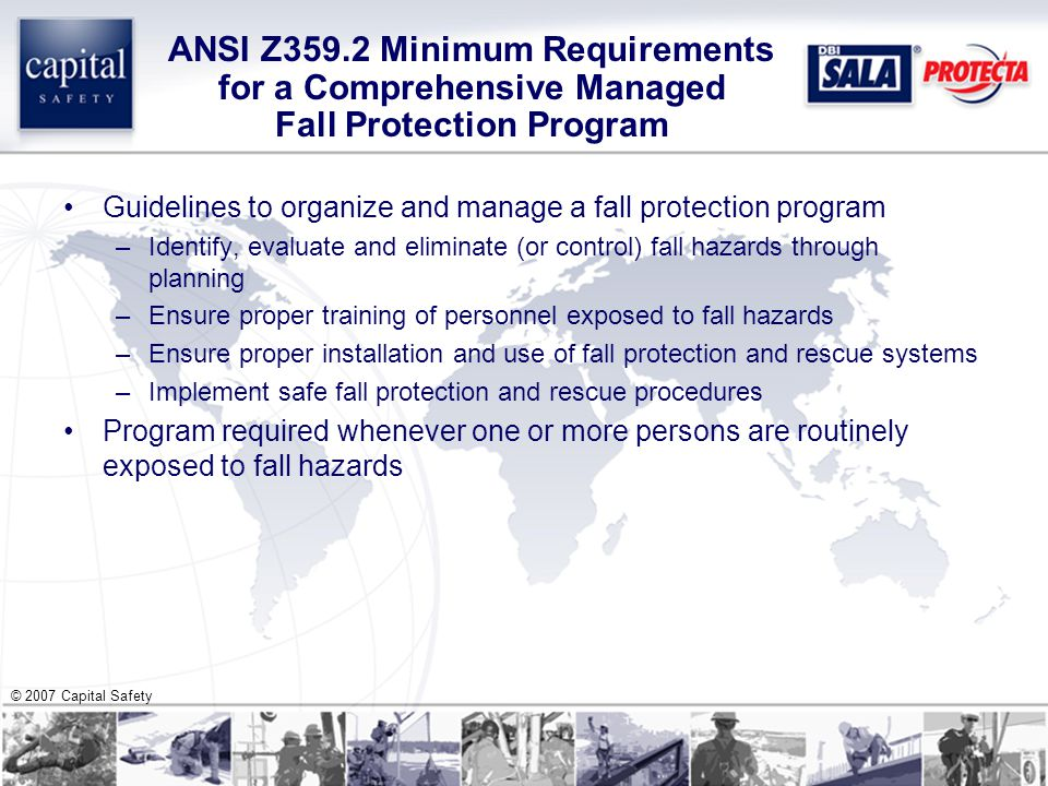 © 2007 Capital Safety ANSI Z359.2 Minimum Requirements for a Comprehensive Managed Fall Protection Program Guidelines to organize and manage a fall protection program –Identify, evaluate and eliminate (or control) fall hazards through planning –Ensure proper training of personnel exposed to fall hazards –Ensure proper installation and use of fall protection and rescue systems –Implement safe fall protection and rescue procedures Program required whenever one or more persons are routinely exposed to fall hazards