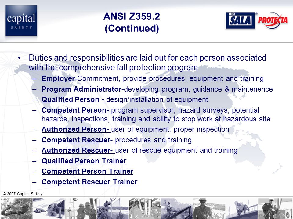 © 2007 Capital Safety ANSI Z359.2 (Continued) Duties and responsibilities are laid out for each person associated with the comprehensive fall protection program –Employer-Commitment, provide procedures, equipment and training –Program Administrator-developing program, guidance & maintenence –Qualified Person - design/installation of equipment –Competent Person- program supervisor, hazard surveys, potential hazards, inspections, training and ability to stop work at hazardous site –Authorized Person- user of equipment, proper inspection –Competent Rescuer- procedures and training –Authorized Rescuer- user of rescue equipment and training –Qualified Person Trainer –Competent Person Trainer –Competent Rescuer Trainer
