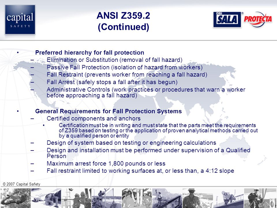 © 2007 Capital Safety ANSI Z359.2 (Continued) Preferred hierarchy for fall protection –Elimination or Substitution (removal of fall hazard) –Passive Fall Protection (isolation of hazard from workers) –Fall Restraint (prevents worker from reaching a fall hazard) –Fall Arrest (safely stops a fall after it has begun) –Administrative Controls (work practices or procedures that warn a worker before approaching a fall hazard) General Requirements for Fall Protection Systems –Certified components and anchors Certification must be in writing and must state that the parts meet the requirements of Z359 based on testing or the application of proven analytical methods carried out by a qualified person or entity –Design of system based on testing or engineering calculations –Design and installation must be performed under supervision of a Qualified Person –Maximum arrest force 1,800 pounds or less –Fall restraint limited to working surfaces at, or less than, a 4:12 slope