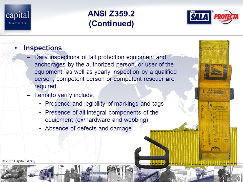 © 2007 Capital Safety ANSI Z359.2 (Continued) Inspections –Daily inspections of fall protection equipment and anchorages by the authorized person, or user of the equipment, as well as yearly inspection by a qualified person, competent person or competent rescuer are required –Items to verify include: Presence and legibility of markings and tags Presence of all integral components of the equipment (ex/hardware and webbing) Absence of defects and damage