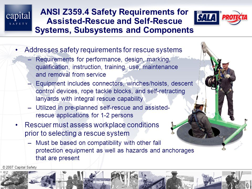 © 2007 Capital Safety ANSI Z359.4 Safety Requirements for Assisted-Rescue and Self-Rescue Systems, Subsystems and Components Addresses safety requirements for rescue systems –Requirements for performance, design, marking, qualification, instruction, training, use, maintenance and removal from service –Equipment includes connectors, winches/hoists, descent control devices, rope tackle blocks, and self-retracting lanyards with integral rescue capability –Utilized in pre-planned self-rescue and assisted- rescue applications for 1-2 persons Rescuer must assess workplace conditions prior to selecting a rescue system –Must be based on compatibility with other fall protection equipment as well as hazards and anchorages that are present