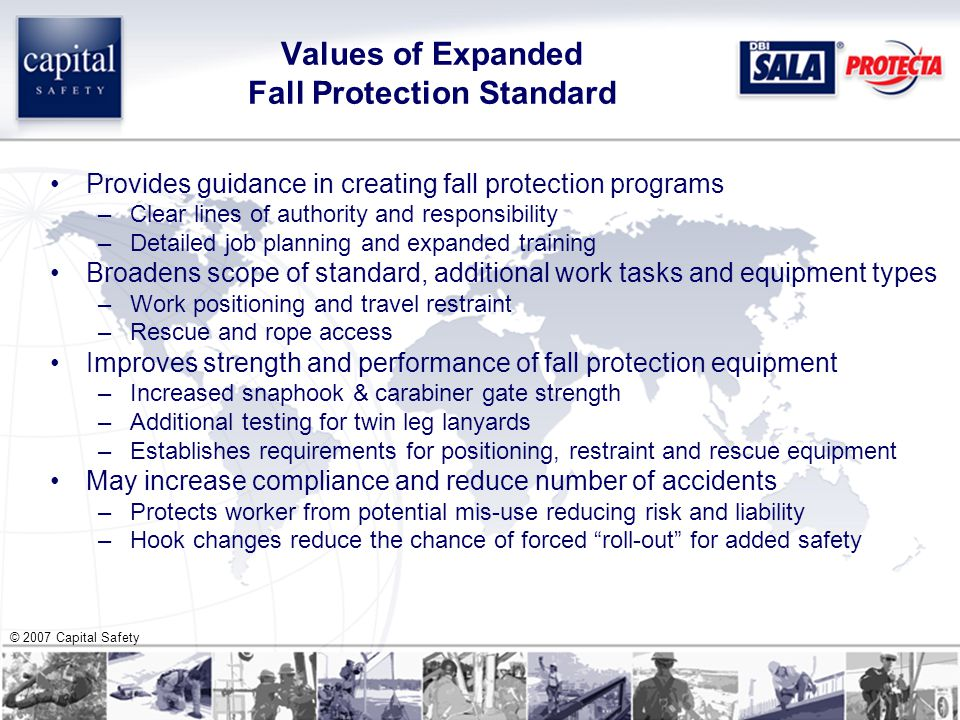 © 2007 Capital Safety Values of Expanded Fall Protection Standard Provides guidance in creating fall protection programs –Clear lines of authority and responsibility –Detailed job planning and expanded training Broadens scope of standard, additional work tasks and equipment types –Work positioning and travel restraint –Rescue and rope access Improves strength and performance of fall protection equipment –Increased snaphook & carabiner gate strength –Additional testing for twin leg lanyards –Establishes requirements for positioning, restraint and rescue equipment May increase compliance and reduce number of accidents –Protects worker from potential mis-use reducing risk and liability –Hook changes reduce the chance of forced roll-out for added safety