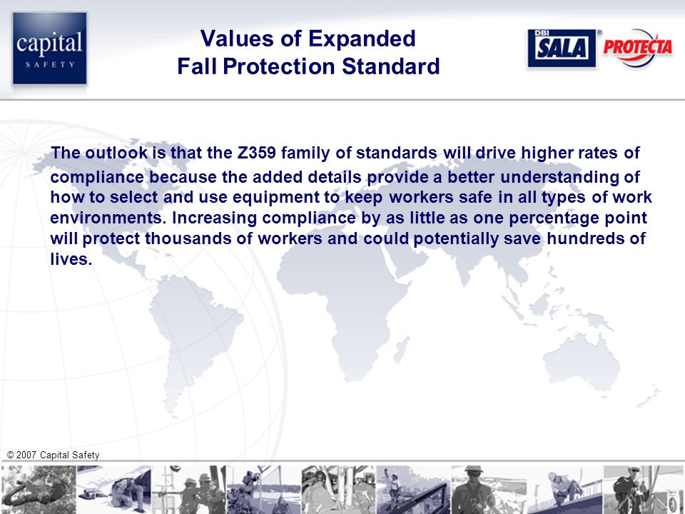 © 2007 Capital Safety Values of Expanded Fall Protection Standard The outlook is that the Z359 family of standards will drive higher rates of compliance because the added details provide a better understanding of how to select and use equipment to keep workers safe in all types of work environments.