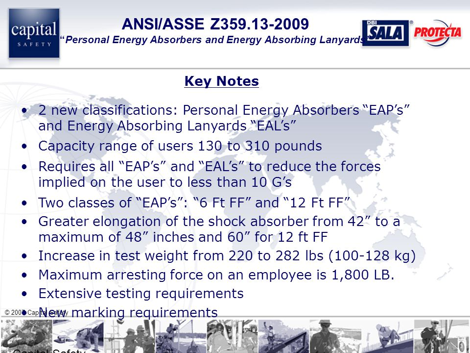 © 2007 Capital Safety Capital Safety – Confidential ANSI/ASSE Z359.13-2009 Personal Energy Absorbers and Energy Absorbing Lanyards Key Notes 2 new classifications: Personal Energy Absorbers EAP's and Energy Absorbing Lanyards EAL's Capacity range of users 130 to 310 pounds Requires all EAP's and EAL's to reduce the forces implied on the user to less than 10 G's Two classes of EAP's : 6 Ft FF and 12 Ft FF Greater elongation of the shock absorber from 42 to a maximum of 48 inches and 60 for 12 ft FF Increase in test weight from 220 to 282 lbs (100-128 kg) Maximum arresting force on an employee is 1,800 LB.