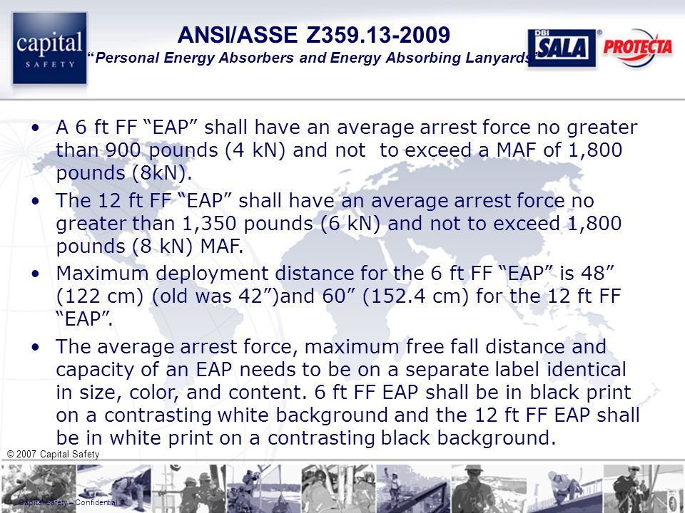 © 2007 Capital Safety Capital Safety – Confidential ANSI/ASSE Z359.13-2009 Personal Energy Absorbers and Energy Absorbing Lanyards A 6 ft FF EAP shall have an average arrest force no greater than 900 pounds (4 kN) and not to exceed a MAF of 1,800 pounds (8kN).