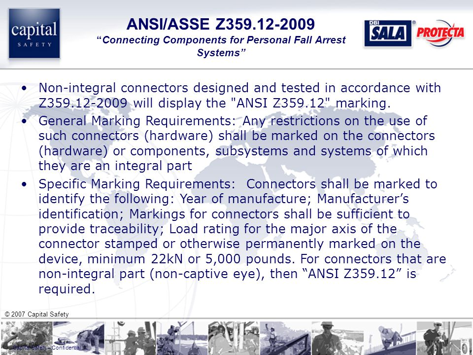 © 2007 Capital Safety Capital Safety – Confidential Non-integral connectors designed and tested in accordance with Z359.12-2009 will display the ANSI Z359.12 marking.