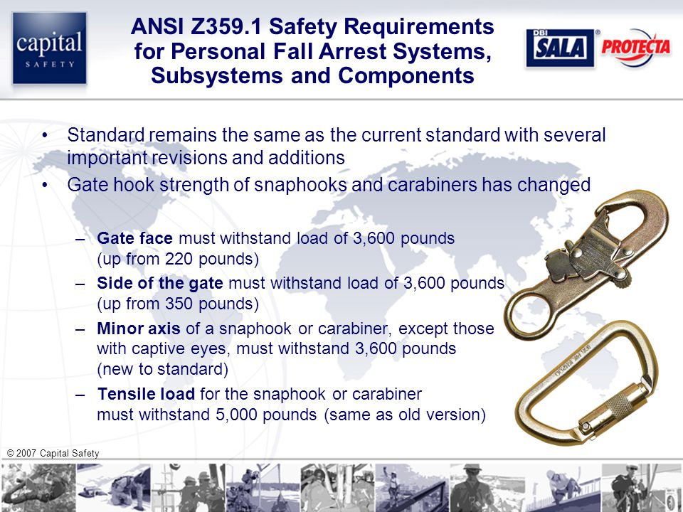 © 2007 Capital Safety ANSI Z359.1 Safety Requirements for Personal Fall Arrest Systems, Subsystems and Components Standard remains the same as the current standard with several important revisions and additions Gate hook strength of snaphooks and carabiners has changed –Gate face must withstand load of 3,600 pounds (up from 220 pounds) –Side of the gate must withstand load of 3,600 pounds (up from 350 pounds) –Minor axis of a snaphook or carabiner, except those with captive eyes, must withstand 3,600 pounds (new to standard) –Tensile load for the snaphook or carabiner must withstand 5,000 pounds (same as old version)