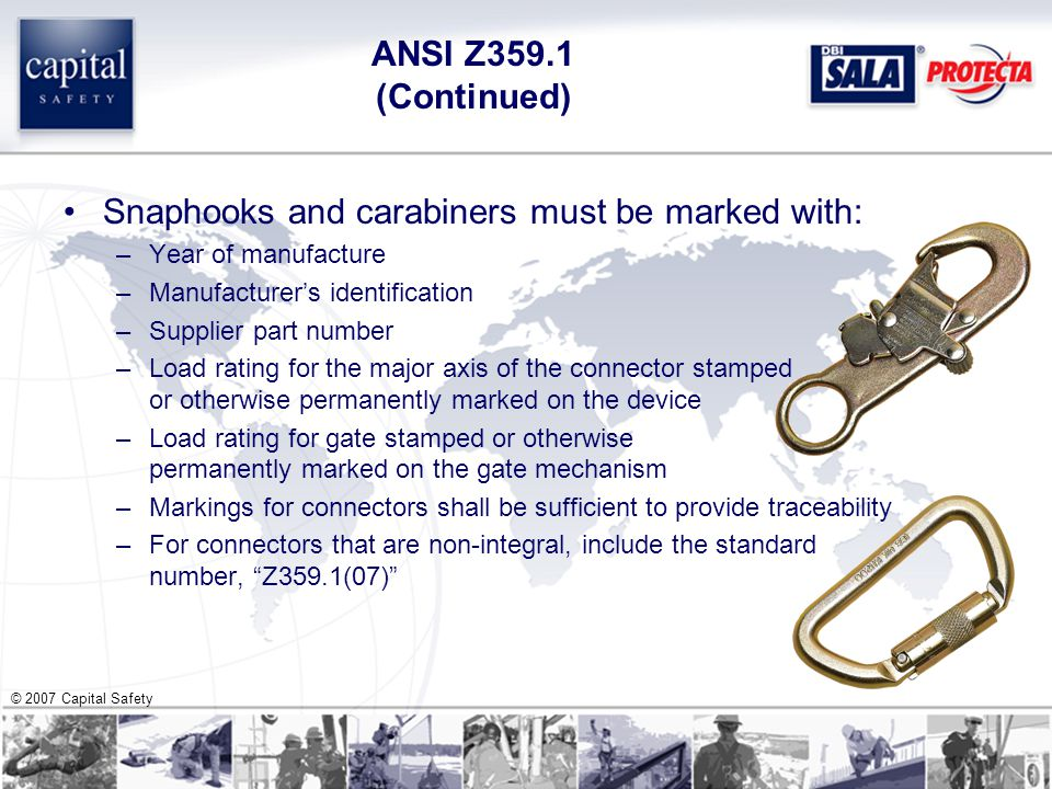 © 2007 Capital Safety ANSI Z359.1 (Continued) Snaphooks and carabiners must be marked with: –Year of manufacture –Manufacturer's identification –Supplier part number –Load rating for the major axis of the connector stamped or otherwise permanently marked on the device –Load rating for gate stamped or otherwise permanently marked on the gate mechanism –Markings for connectors shall be sufficient to provide traceability –For connectors that are non-integral, include the standard number, Z359.1(07)