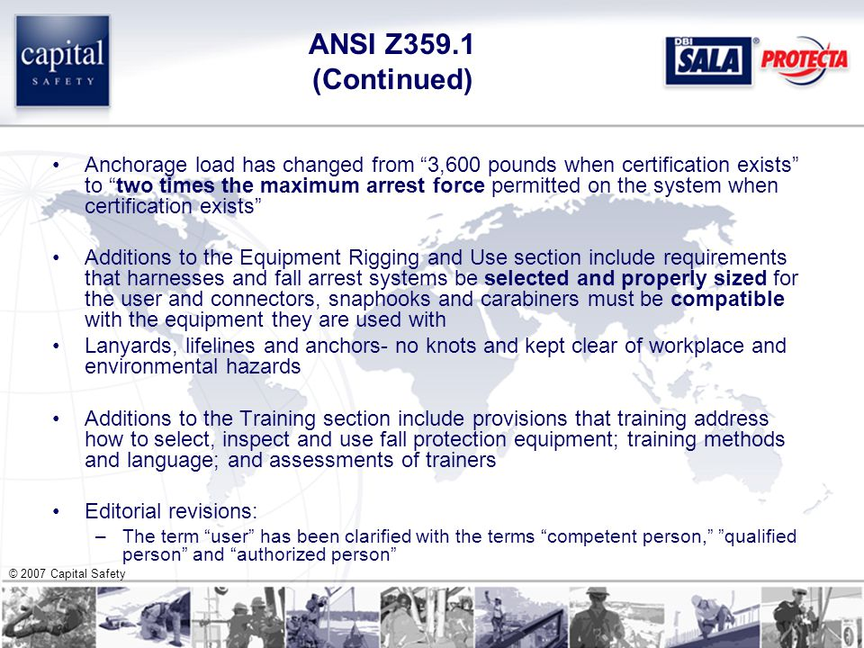 © 2007 Capital Safety ANSI Z359.1 (Continued) Anchorage load has changed from 3,600 pounds when certification exists to two times the maximum arrest force permitted on the system when certification exists Additions to the Equipment Rigging and Use section include requirements that harnesses and fall arrest systems be selected and properly sized for the user and connectors, snaphooks and carabiners must be compatible with the equipment they are used with Lanyards, lifelines and anchors- no knots and kept clear of workplace and environmental hazards Additions to the Training section include provisions that training address how to select, inspect and use fall protection equipment; training methods and language; and assessments of trainers Editorial revisions: –The term user has been clarified with the terms competent person, qualified person and authorized person