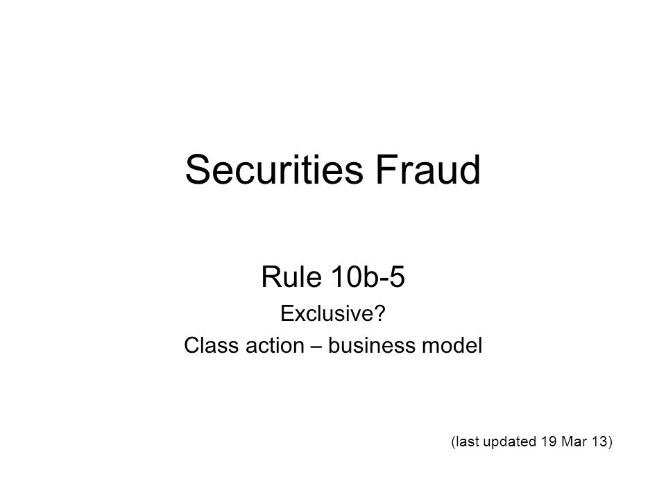 Securities Fraud Rule 10b-5 Exclusive Class action – business model (last updated 19 Mar 13)