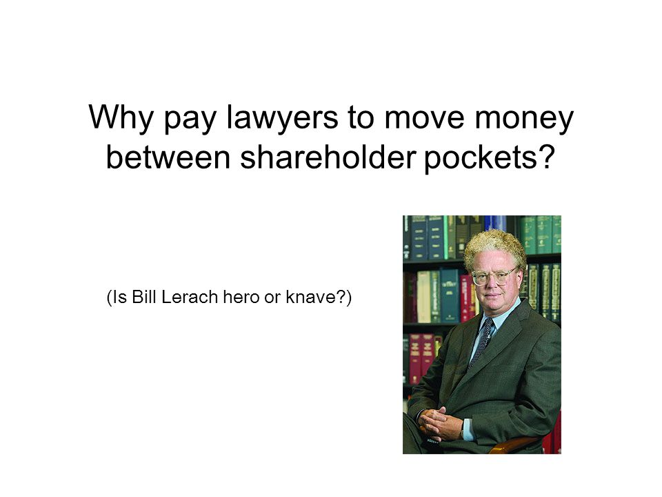Why pay lawyers to move money between shareholder pockets (Is Bill Lerach hero or knave )