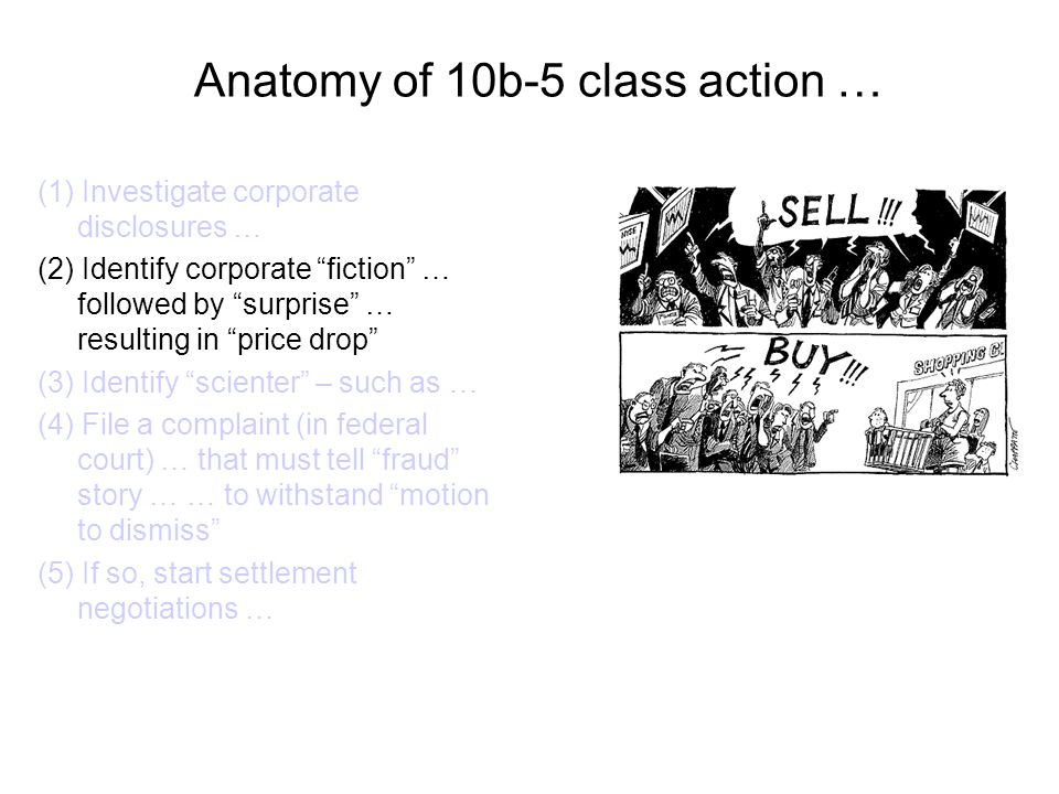 Anatomy of 10b-5 class action … (1) Investigate corporate disclosures … (2) Identify corporate fiction … followed by surprise … resulting in price drop (3) Identify scienter – such as … (4) File a complaint (in federal court) … that must tell fraud story … … to withstand motion to dismiss (5) If so, start settlement negotiations …