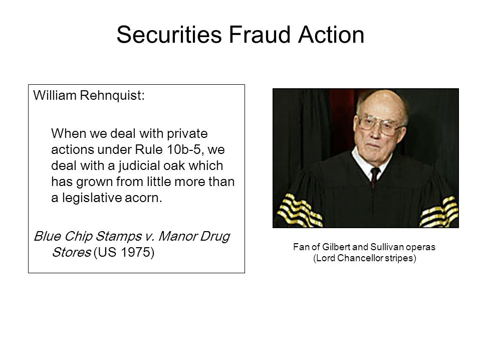 Securities Fraud Action William Rehnquist: When we deal with private actions under Rule 10b-5, we deal with a judicial oak which has grown from little more than a legislative acorn.