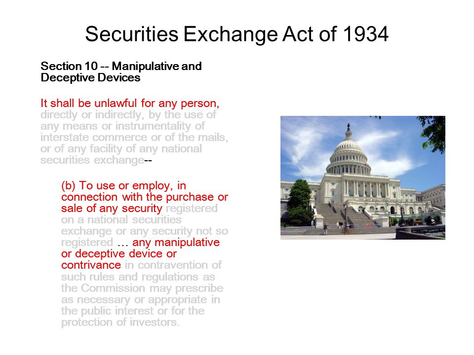 Securities Exchange Act of 1934 Section 10 -- Manipulative and Deceptive Devices It shall be unlawful for any person, directly or indirectly, by the use of any means or instrumentality of interstate commerce or of the mails, or of any facility of any national securities exchange-- (b) To use or employ, in connection with the purchase or sale of any security registered on a national securities exchange or any security not so registered … any manipulative or deceptive device or contrivance in contravention of such rules and regulations as the Commission may prescribe as necessary or appropriate in the public interest or for the protection of investors.